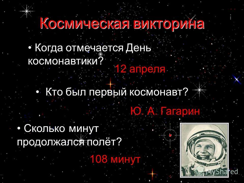 Когда отмечается День космонавтики? 12 апреля Кто был первый космонавт? Ю. А. Гагарин Сколько минут продолжался полёт? 108 минут Космическая викторина 6