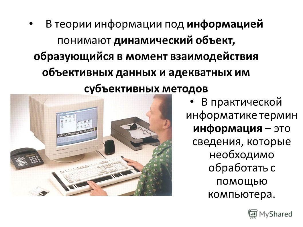 В теории информации под информацией понимают динамический объект, образующийся в момент взаимодействия объективных данных и адекватных им субъективных методов В практической информатике термин информация – это сведения, которые необходимо обработать
