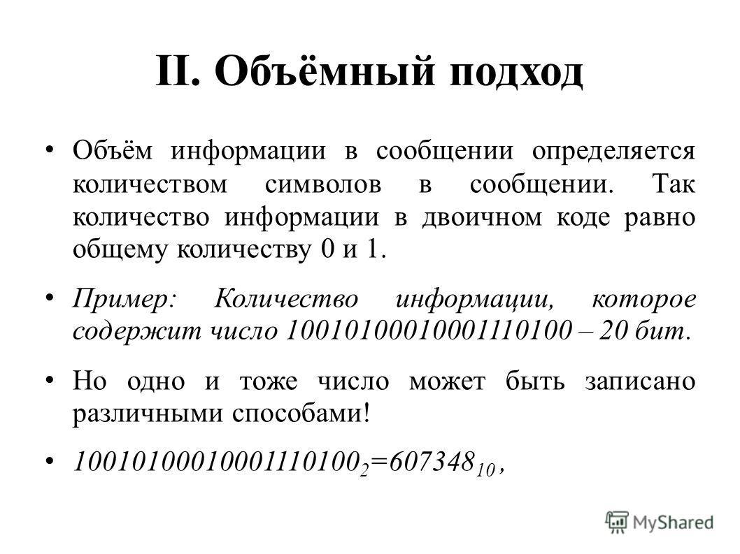 II. Объёмный подход Объём информации в сообщении определяется количеством символов в сообщении. Так количество информации в двоичном коде равно общему количеству 0 и 1. Пример: Количество информации, которое содержит число 10010100010001110100 – 20 б
