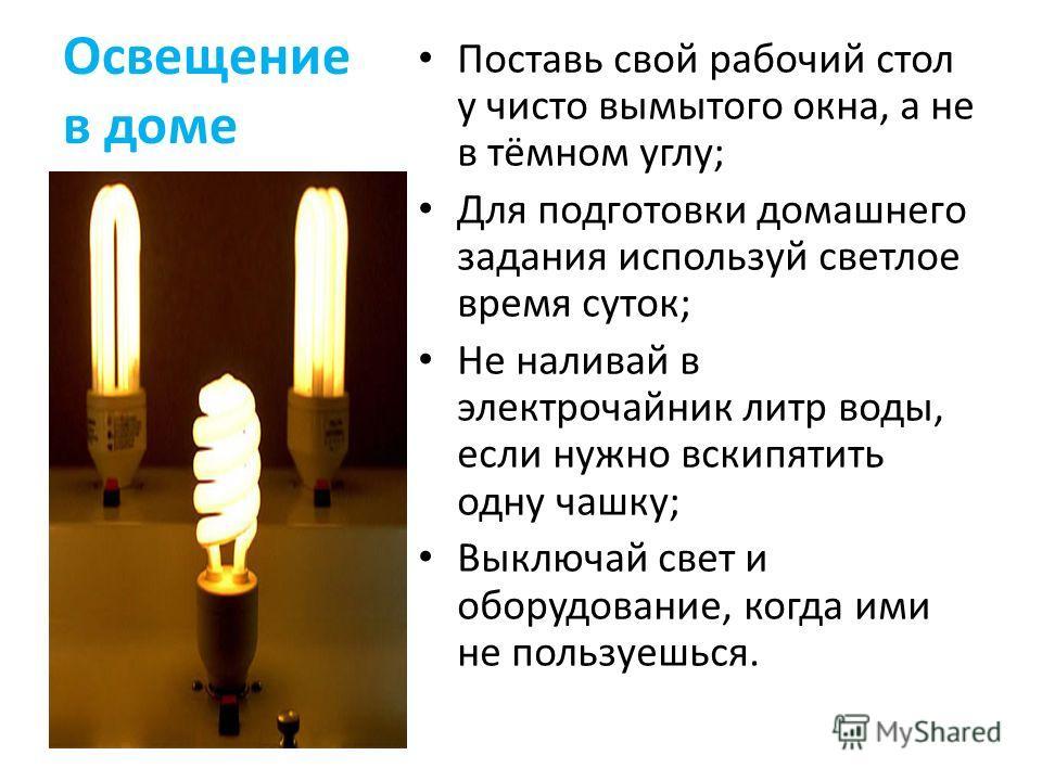Освещение в доме Поставь свой рабочий стол у чисто вымытого окна, а не в тёмном углу; Для подготовки домашнего задания используй светлое время суток; Не наливай в электрочайник литр воды, если нужно вскипятить одну чашку; Выключай свет и оборудование