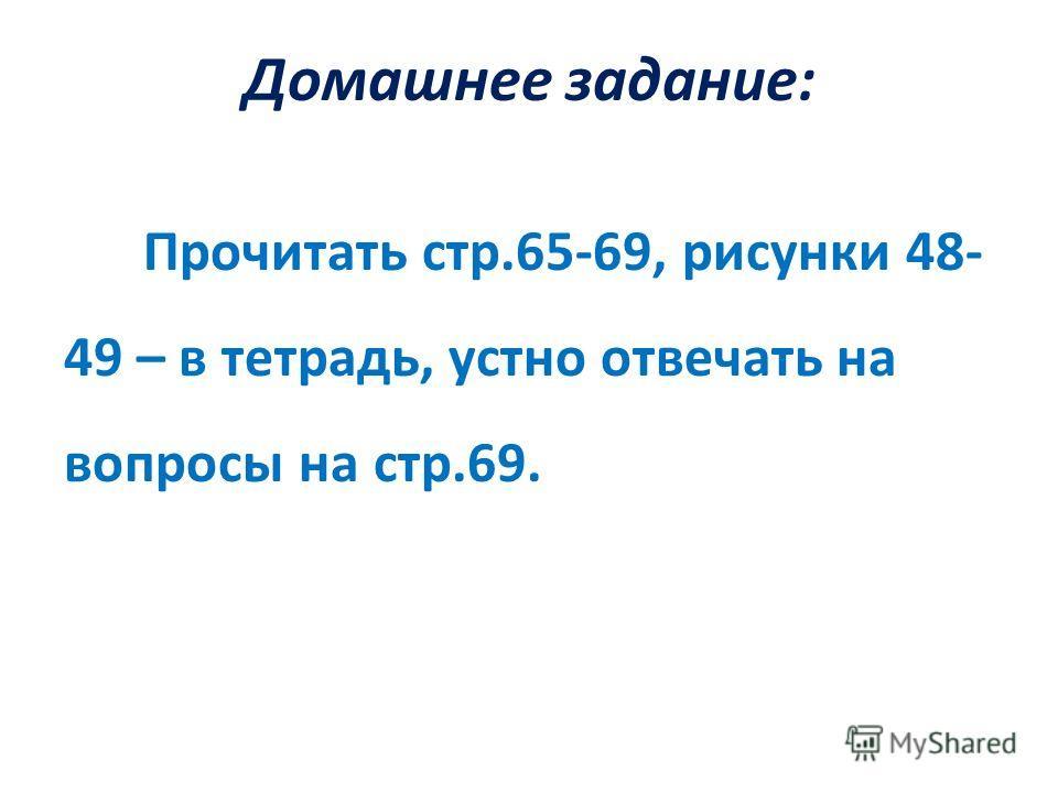 Домашнее задание: Прочитать стр.65-69, рисунки 48- 49 – в тетрадь, устно отвечать на вопросы на стр.69.