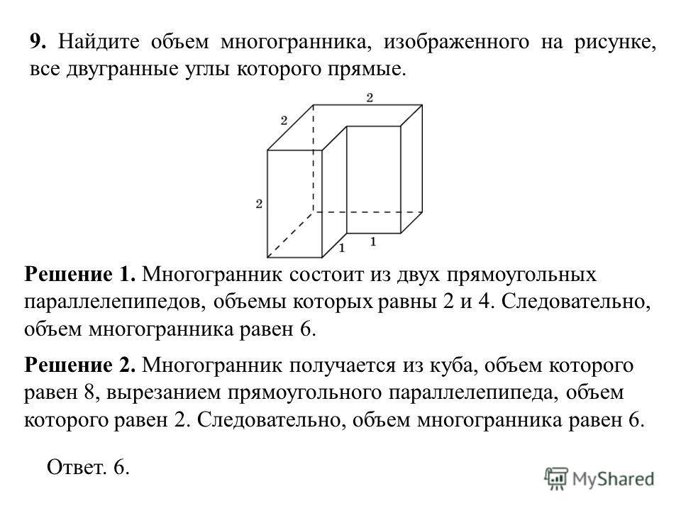 9. Найдите объем многогранника, изображенного на рисунке, все двугранные углы которого прямые. Решение 1. Многогранник состоит из двух прямоугольных параллелепипедов, объемы которых равны 2 и 4. Следовательно, объем многогранника равен 6. Ответ. 6. Р