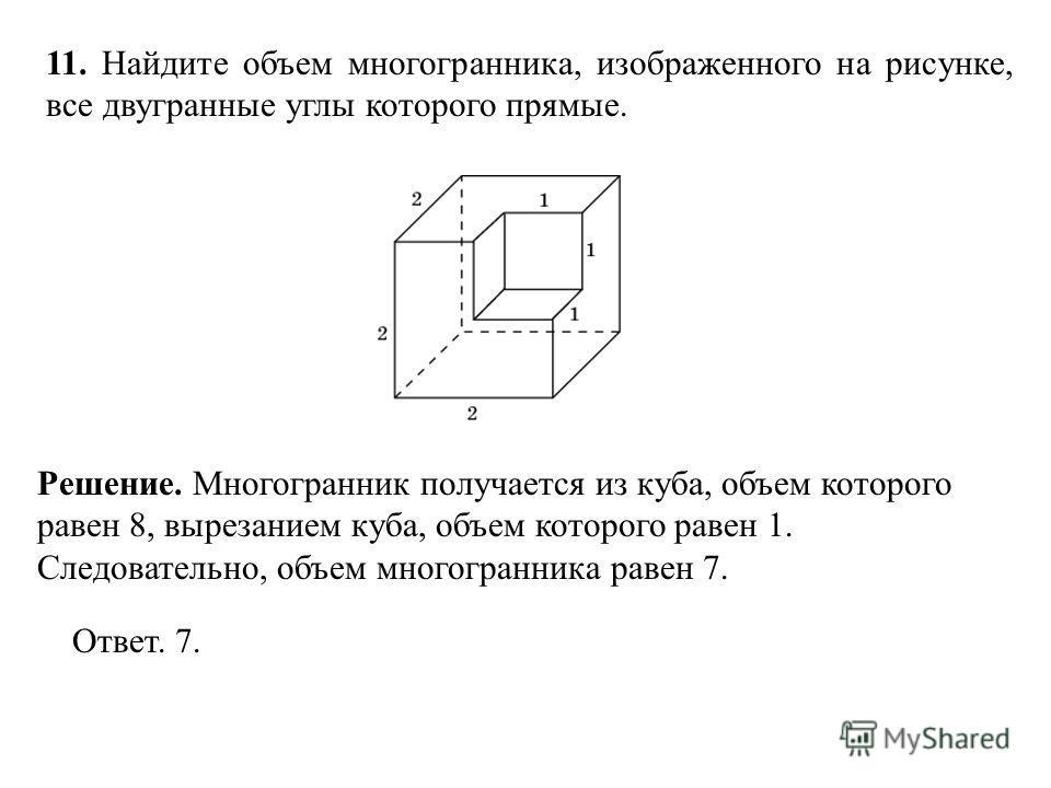 11. Найдите объем многогранника, изображенного на рисунке, все двугранные углы которого прямые. Ответ. 7. Решение. Многогранник получается из куба, объем которого равен 8, вырезанием куба, объем которого равен 1. Следовательно, объем многогранника ра