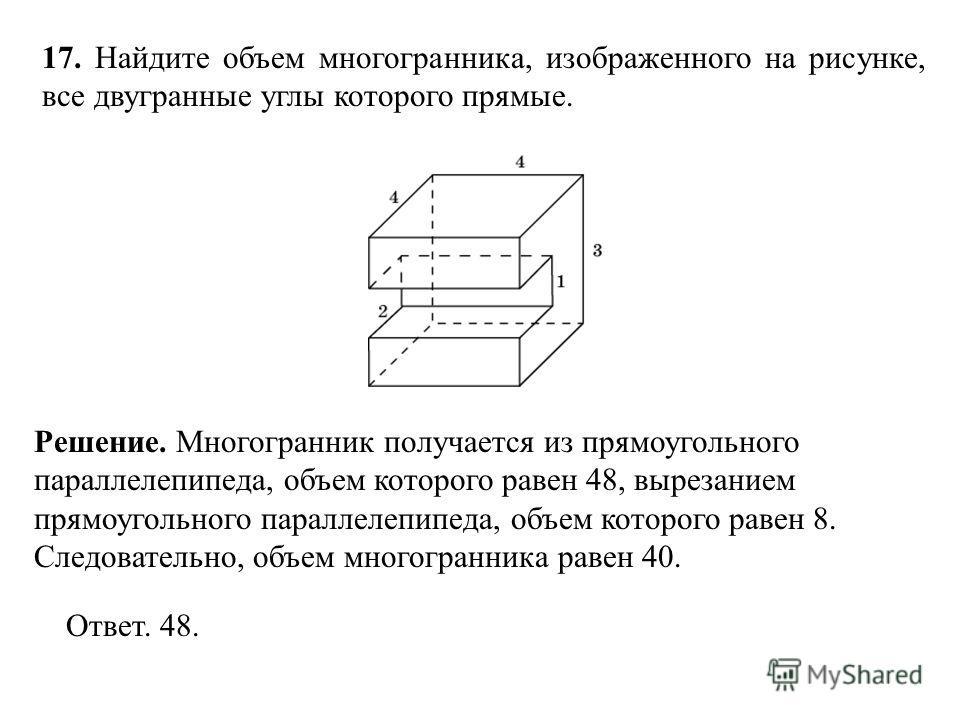 17. Найдите объем многогранника, изображенного на рисунке, все двугранные углы которого прямые. Ответ. 48. Решение. Многогранник получается из прямоугольного параллелепипеда, объем которого равен 48, вырезанием прямоугольного параллелепипеда, объем к