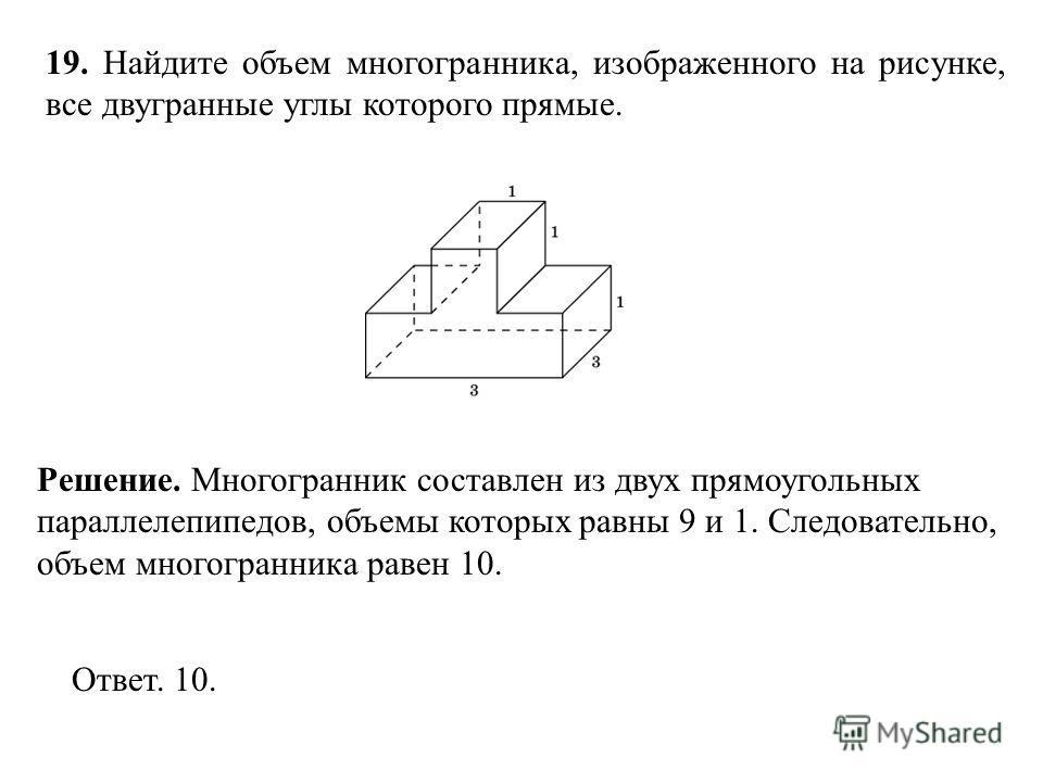 19. Найдите объем многогранника, изображенного на рисунке, все двугранные углы которого прямые. Ответ. 10. Решение. Многогранник составлен из двух прямоугольных параллелепипедов, объемы которых равны 9 и 1. Следовательно, объем многогранника равен 10