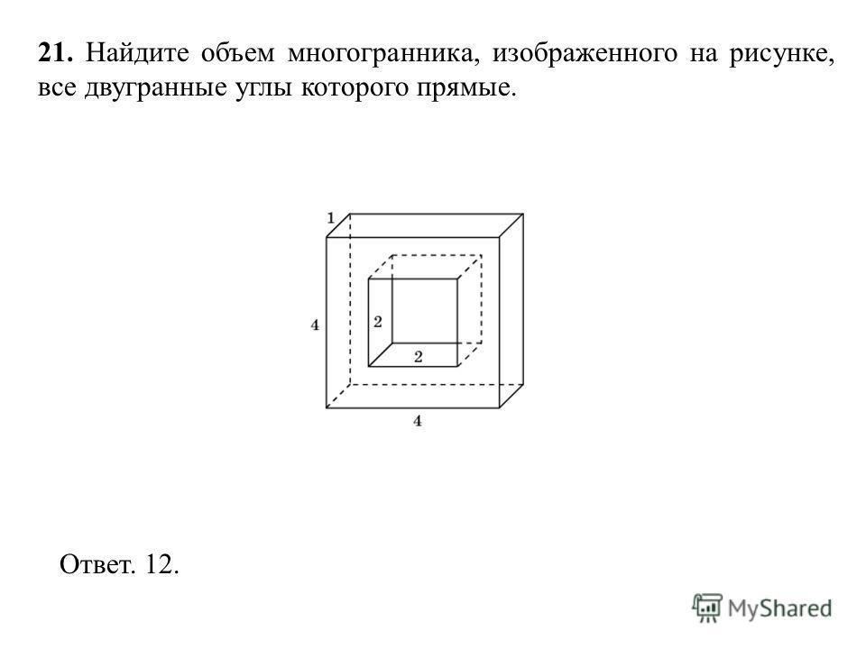 21. Найдите объем многогранника, изображенного на рисунке, все двугранные углы которого прямые. Ответ. 12.