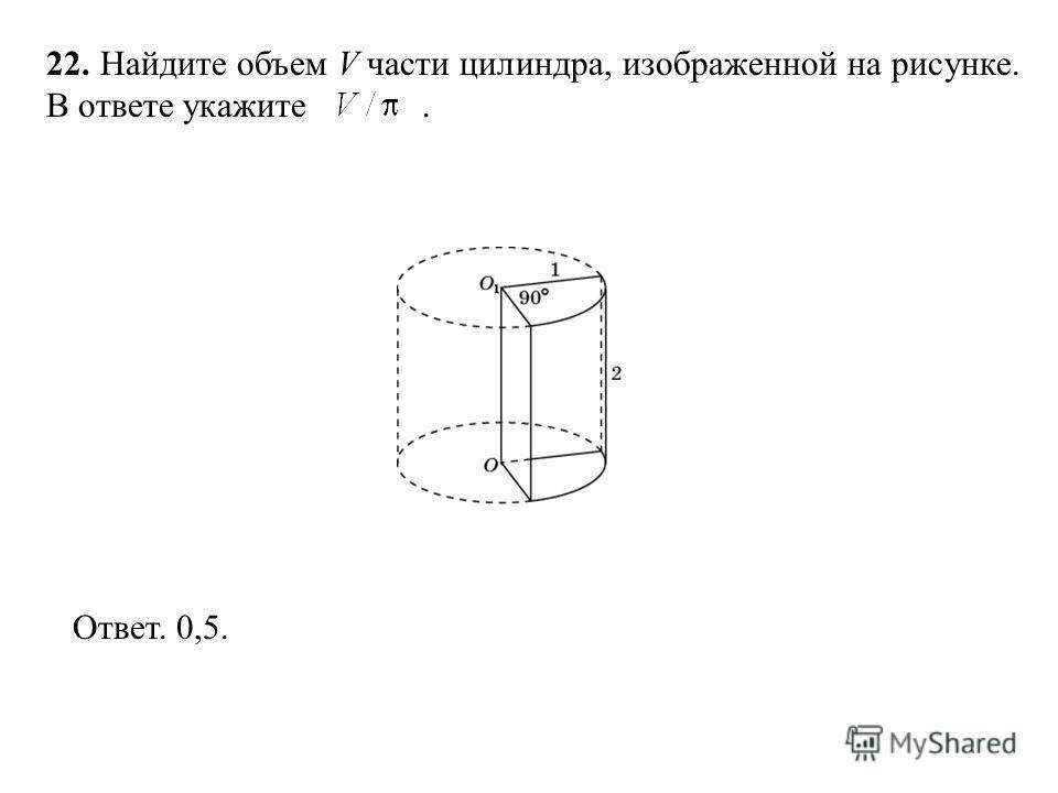 22. Найдите объем V части цилиндра, изображенной на рисунке. В ответе укажите. Ответ. 0,5.