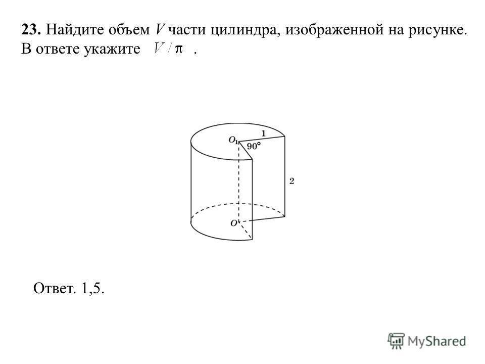 23. Найдите объем V части цилиндра, изображенной на рисунке. В ответе укажите. Ответ. 1,5.