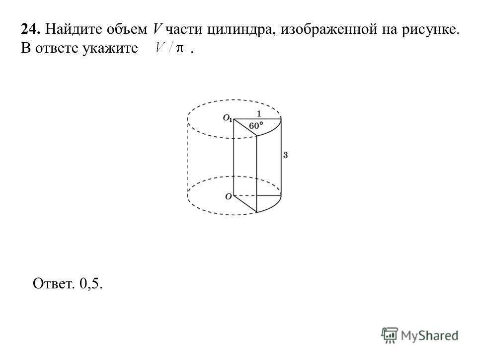 24. Найдите объем V части цилиндра, изображенной на рисунке. В ответе укажите. Ответ. 0,5.