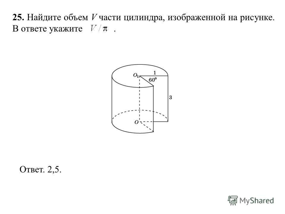 25. Найдите объем V части цилиндра, изображенной на рисунке. В ответе укажите. Ответ. 2,5.