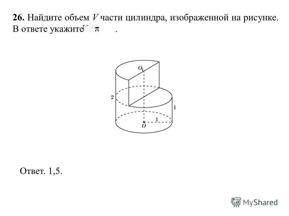 26. Найдите объем V части цилиндра, изображенной на рисунке. В ответе укажите. Ответ. 1,5.