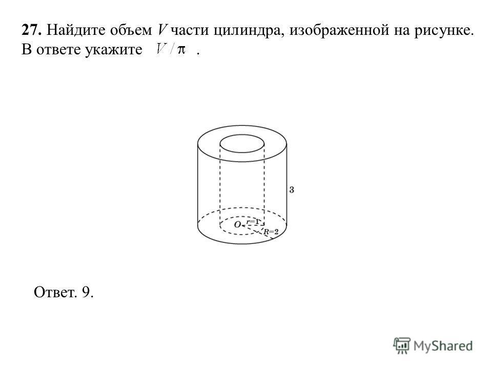 27. Найдите объем V части цилиндра, изображенной на рисунке. В ответе укажите. Ответ. 9.