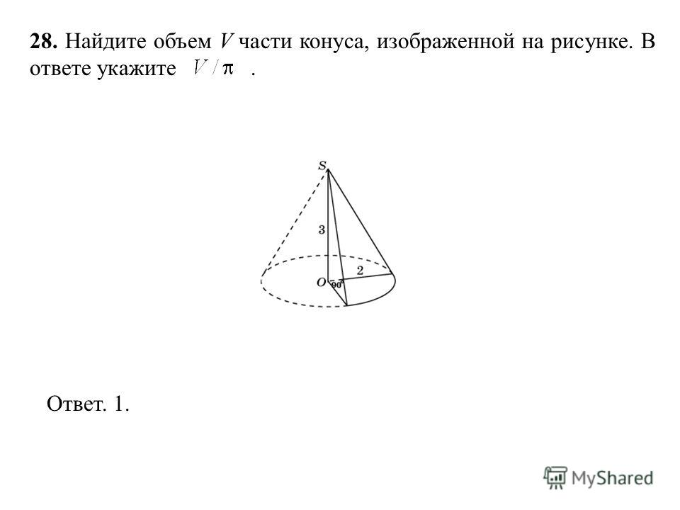 28. Найдите объем V части конуса, изображенной на рисунке. В ответе укажите. Ответ. 1.