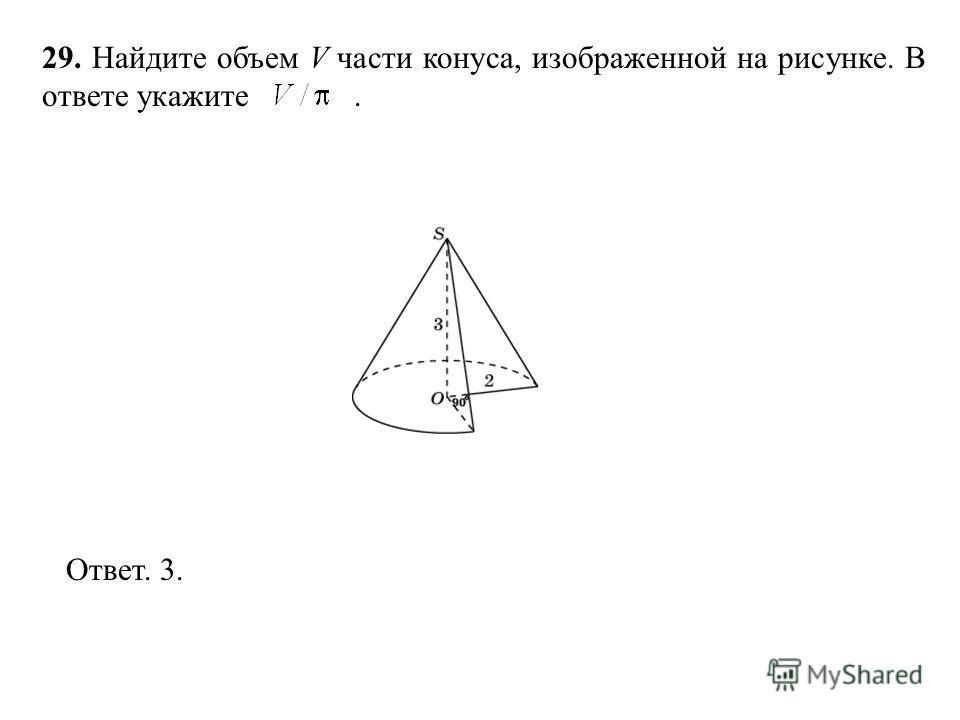 29. Найдите объем V части конуса, изображенной на рисунке. В ответе укажите. Ответ. 3.