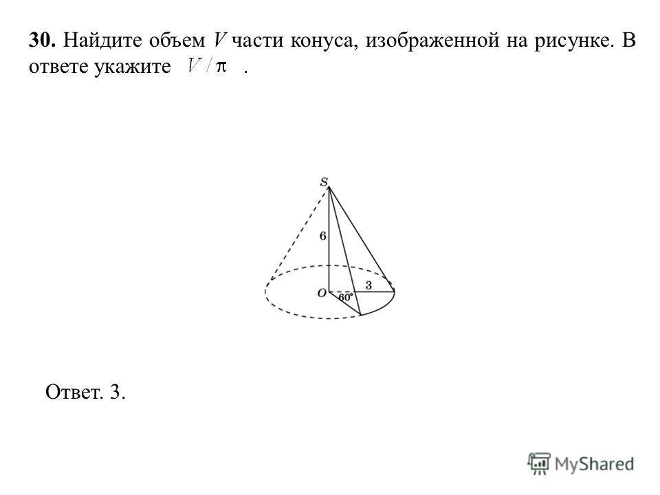 30. Найдите объем V части конуса, изображенной на рисунке. В ответе укажите. Ответ. 3.