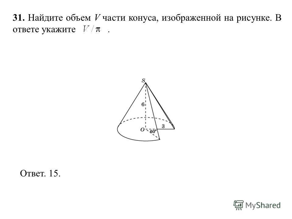 31. Найдите объем V части конуса, изображенной на рисунке. В ответе укажите. Ответ. 15.