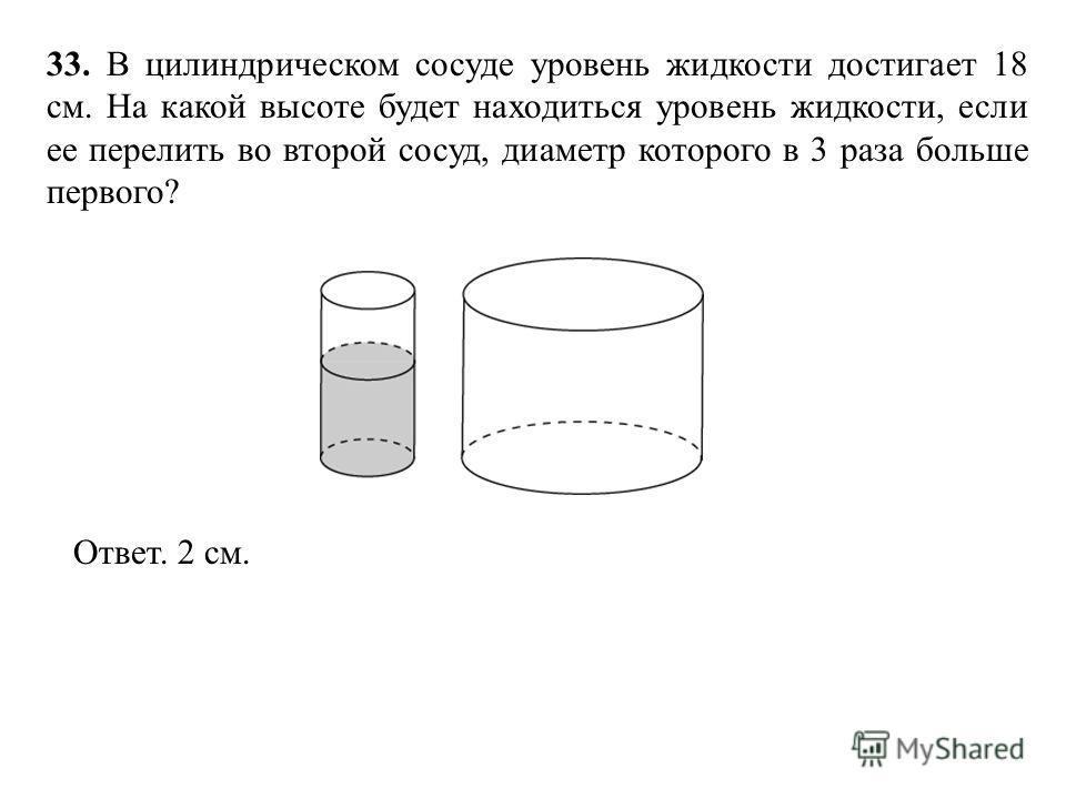 33. В цилиндрическом сосуде уровень жидкости достигает 18 см. На какой высоте будет находиться уровень жидкости, если ее перелить во второй сосуд, диаметр которого в 3 раза больше первого? Ответ. 2 см.
