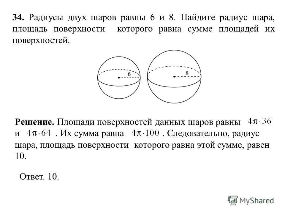 34. Радиусы двух шаров равны 6 и 8. Найдите радиус шара, площадь поверхности которого равна сумме площадей их поверхностей. Ответ. 10. Решение. Площади поверхностей данных шаров равны и. Их сумма равна. Следовательно, радиус шара, площадь поверхности