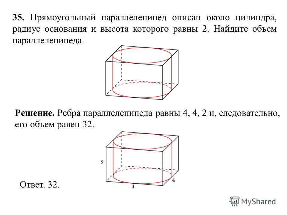 35. Прямоугольный параллелепипед описан около цилиндра, радиус основания и высота которого равны 2. Найдите объем параллелепипеда. Ответ. 32. Решение. Ребра параллелепипеда равны 4, 4, 2 и, следовательно, его объем равен 32.