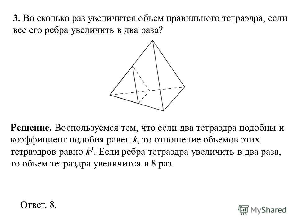 3. Во сколько раз увеличится объем правильного тетраэдра, если все его ребра увеличить в два раза? Ответ. 8. Решение. Воспользуемся тем, что если два тетраэдра подобны и коэффициент подобия равен k, то отношение объемов этих тетраэдров равно k 3. Есл