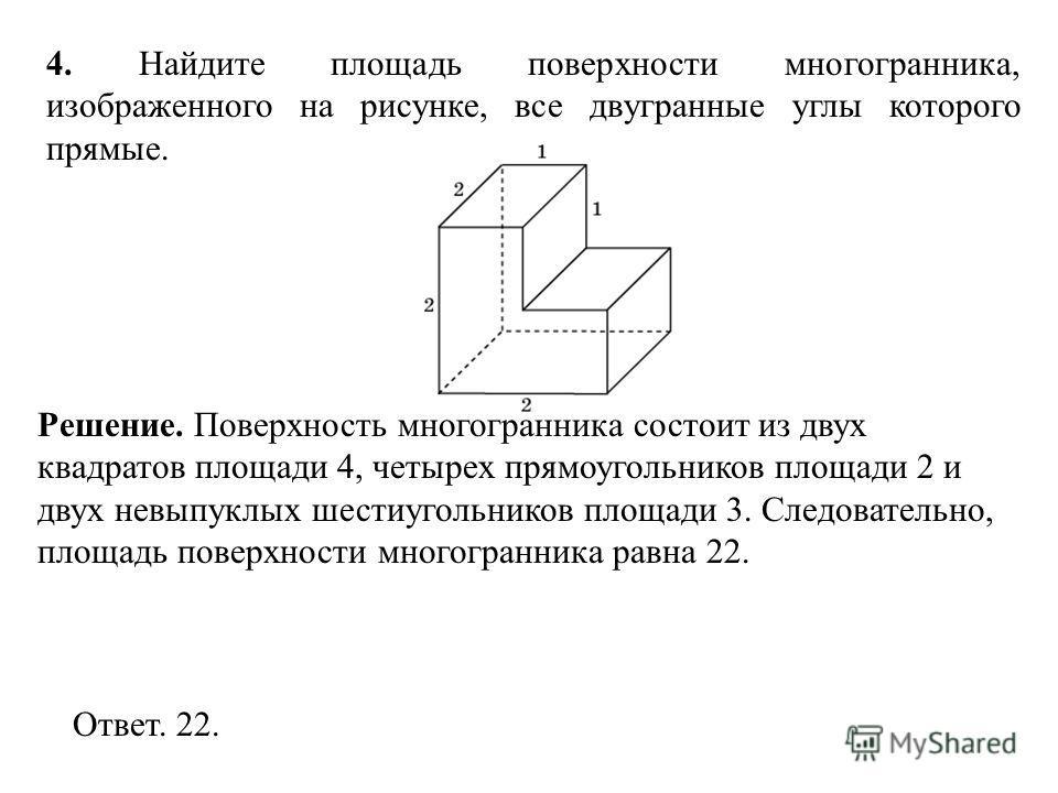 4. Найдите площадь поверхности многогранника, изображенного на рисунке, все двугранные углы которого прямые. Ответ. 22. Решение. Поверхность многогранника состоит из двух квадратов площади 4, четырех прямоугольников площади 2 и двух невыпуклых шестиу