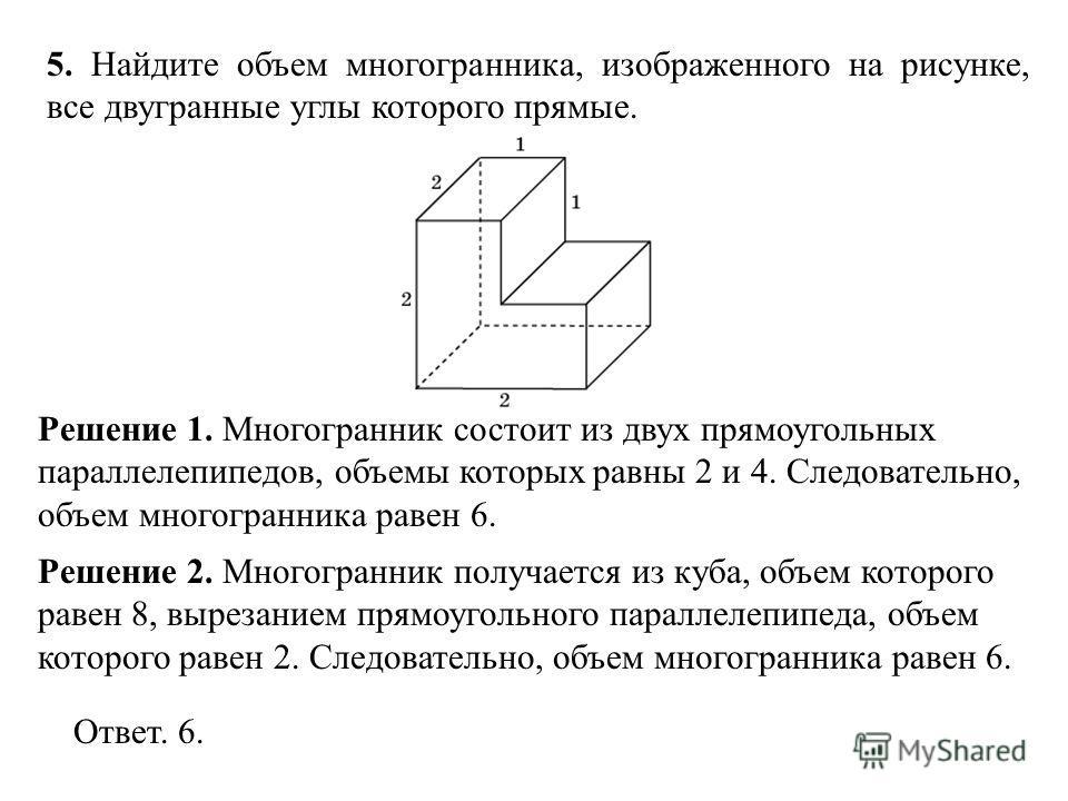 5. Найдите объем многогранника, изображенного на рисунке, все двугранные углы которого прямые. Решение 1. Многогранник состоит из двух прямоугольных параллелепипедов, объемы которых равны 2 и 4. Следовательно, объем многогранника равен 6. Ответ. 6. Р