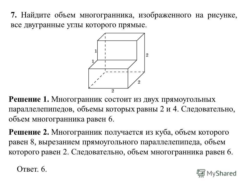 7. Найдите объем многогранника, изображенного на рисунке, все двугранные углы которого прямые. Решение 1. Многогранник состоит из двух прямоугольных параллелепипедов, объемы которых равны 2 и 4. Следовательно, объем многогранника равен 6. Ответ. 6. Р