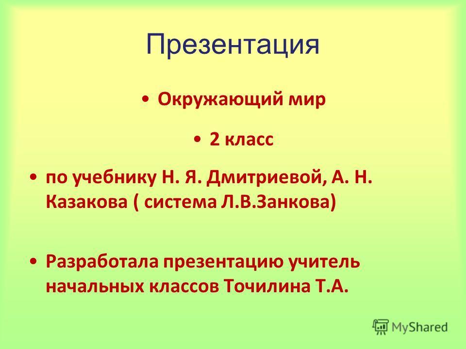 Презентация Окружающий мир 2 класс по учебнику Н. Я. Дмитриевой, А. Н. Казакова ( система Л.В.Занкова) Разработала презентацию учитель начальных классов Точилина Т.А.