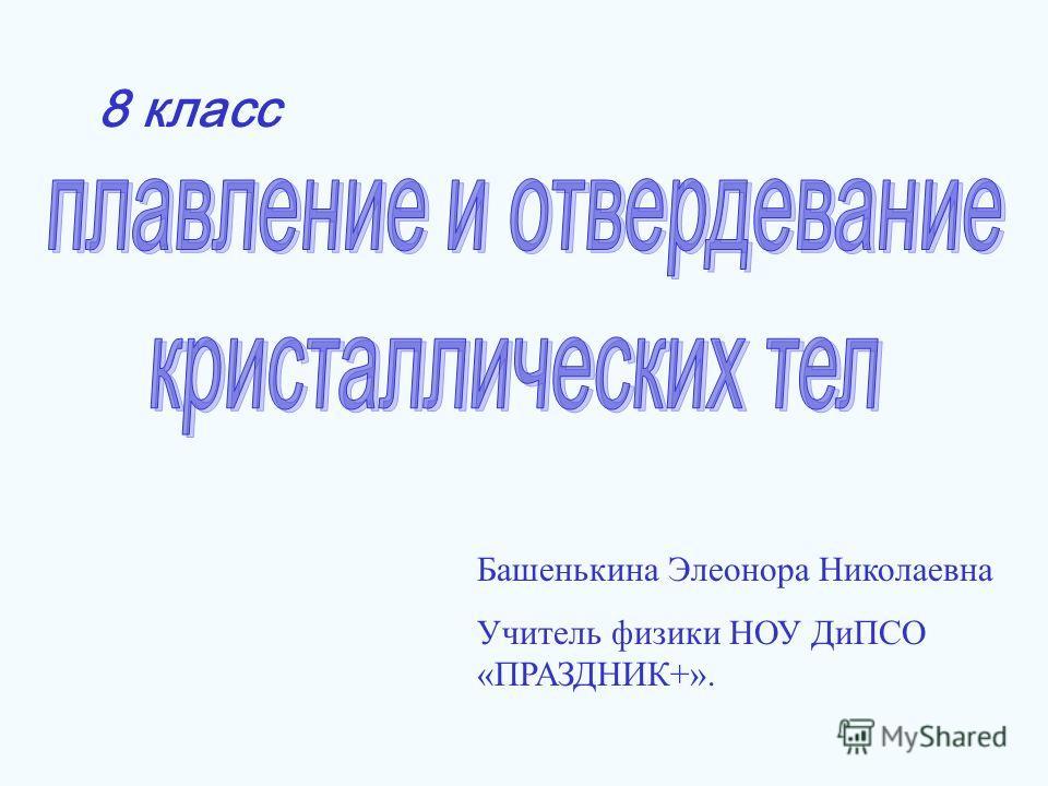 8 класс Башенькина Элеонора Николаевна Учитель физики НОУ ДиПСО «ПРАЗДНИК+».