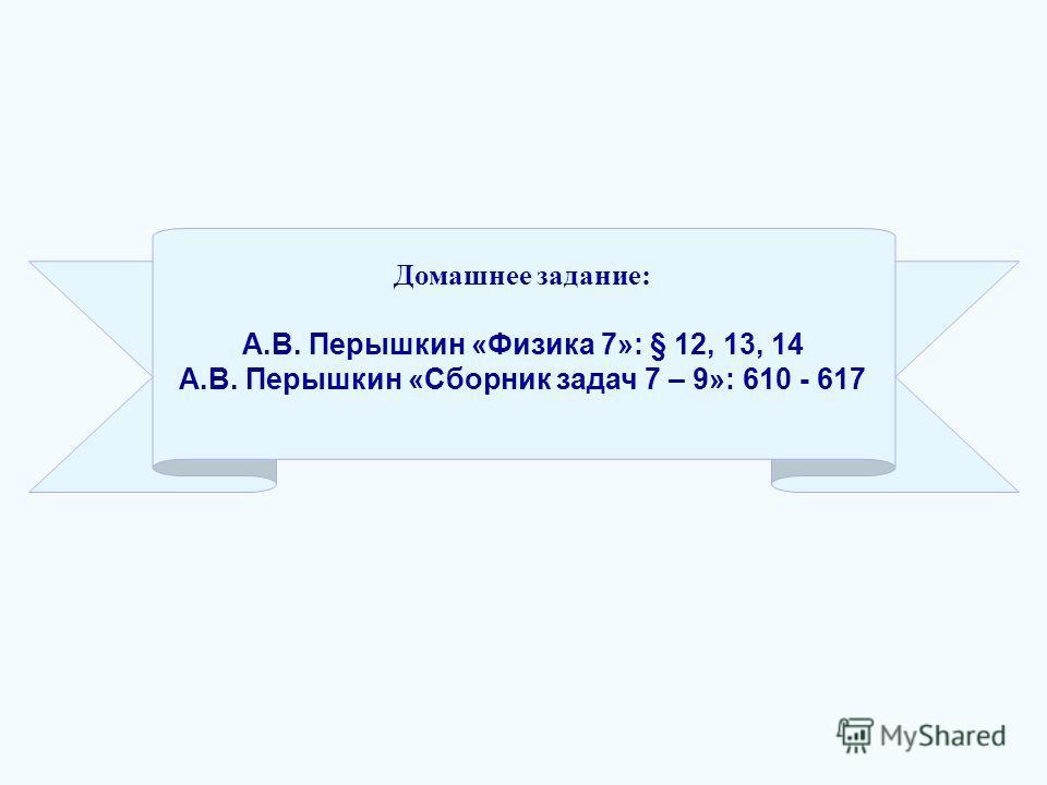 Домашнее задание: А.В. Перышкин «Физика 7»: § 12, 13, 14 А.В. Перышкин «Сборник задач 7 – 9»: 610 - 617