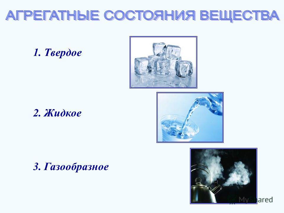 1. Твердое 2. Жидкое 3. Газообразное