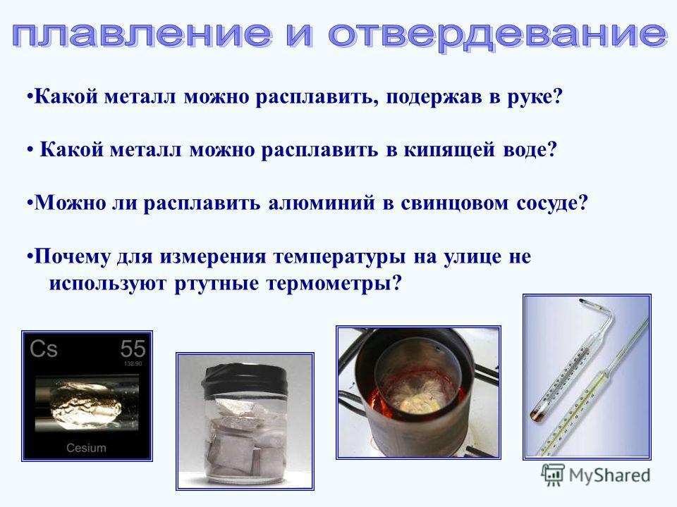 Какой металл можно расплавить, подержав в руке? Почему для измерения температуры на улице не используют ртутные термометры? Какой металл можно расплавить в кипящей воде? Можно ли расплавить алюминий в свинцовом сосуде?