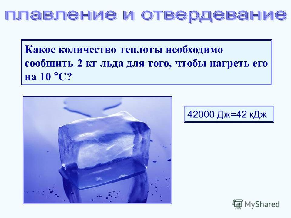 Какое количество теплоты необходимо сообщить 2 кг льда для того, чтобы нагреть его на 10 °С? 42000 Дж=42 кДж