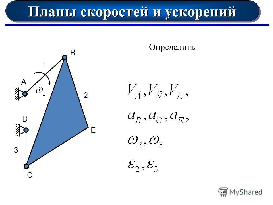 Планы скоростей и ускорений А 1 D B E C 2 3 Определить
