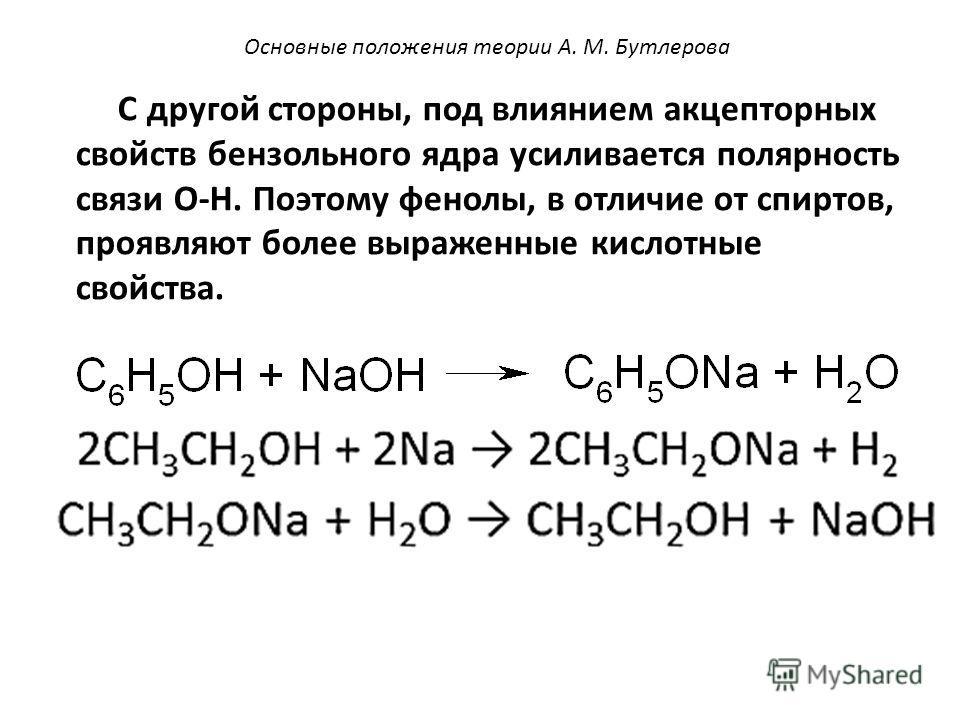С другой стороны, под влиянием акцепторных свойств бензольного ядра усиливается полярность связи O-H. Поэтому фенолы, в отличие от спиртов, проявляют более выраженные кислотные свойства. Основные положения теории А. М. Бутлерова