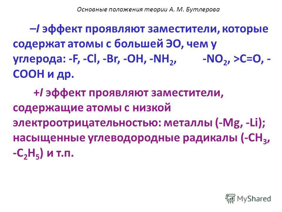 –I эффект проявляют заместители, которые содержат атомы с большей ЭО, чем у углерода: -F, -Cl, -Br, -OH, -NH 2, -NO 2, >C=O, - COOH и др. +I эффект проявляют заместители, содержащие атомы с низкой электроотрицательностью: металлы (-Mg, -Li); насыщенн
