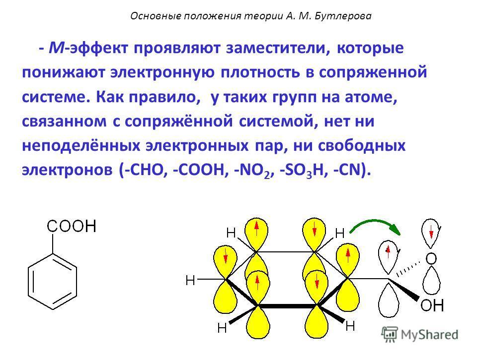 - М-эффект проявляют заместители, которые понижают электронную плотность в сопряженной системе. Как правило, у таких групп на атоме, связанном с сопряжённой системой, нет ни неподелённых электронных пар, ни свободных электронов (-CHO, -COOH, -NO 2, -
