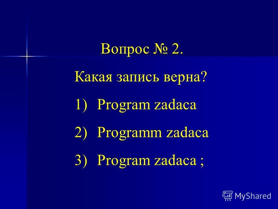 Вопрос 2. Какая запись верна? 1)Program zadaca 2)Programm zadaca 3)Program zadaca ;