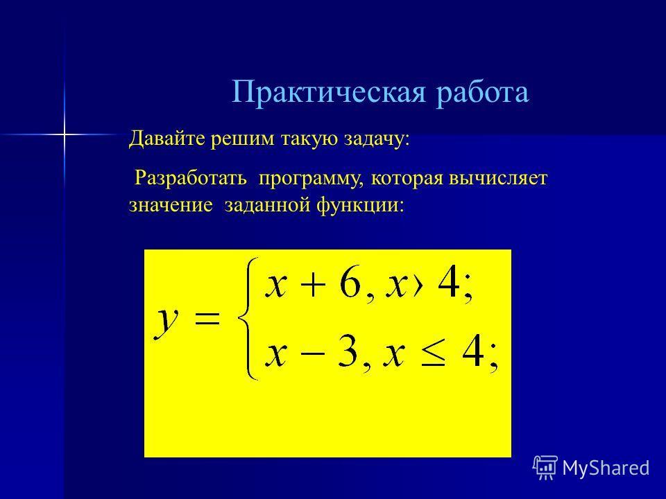 Практическая работа Давайте решим такую задачу: Разработать программу, которая вычисляет значение заданной функции: