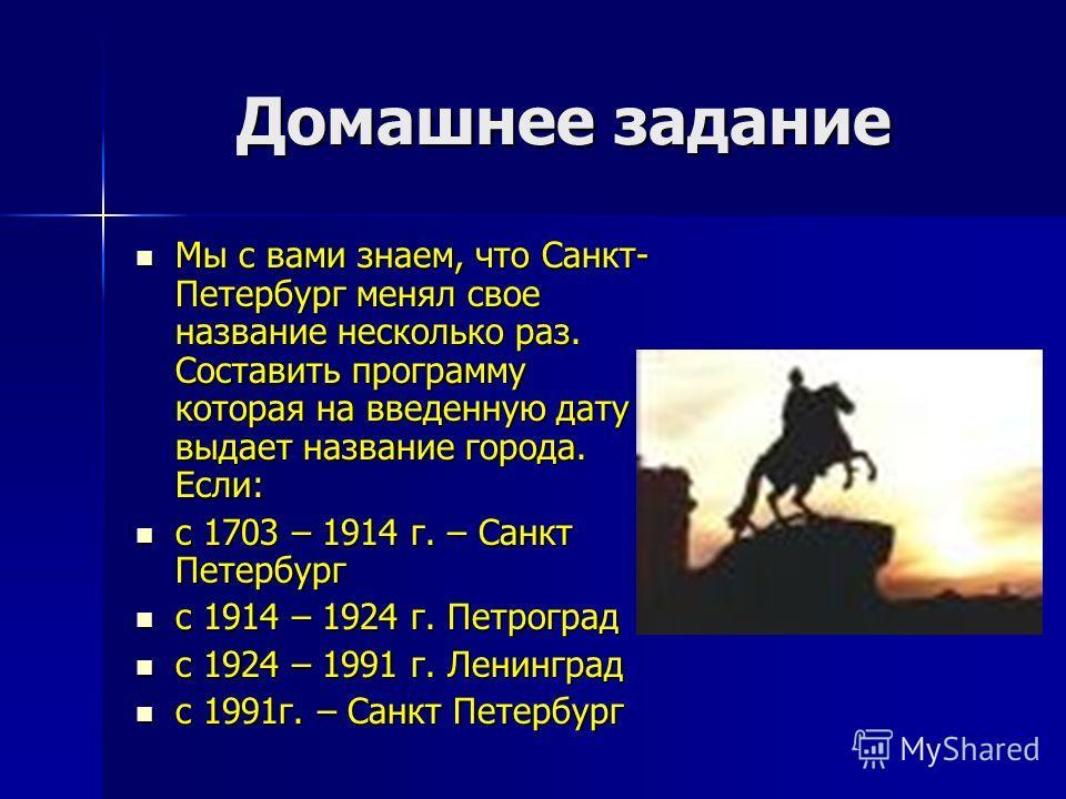 Домашнее задание Мы с вами знаем, что Санкт- Петербург менял свое название несколько раз. Составить программу которая на введенную дату выдает название города. Если: Мы с вами знаем, что Санкт- Петербург менял свое название несколько раз. Составить п