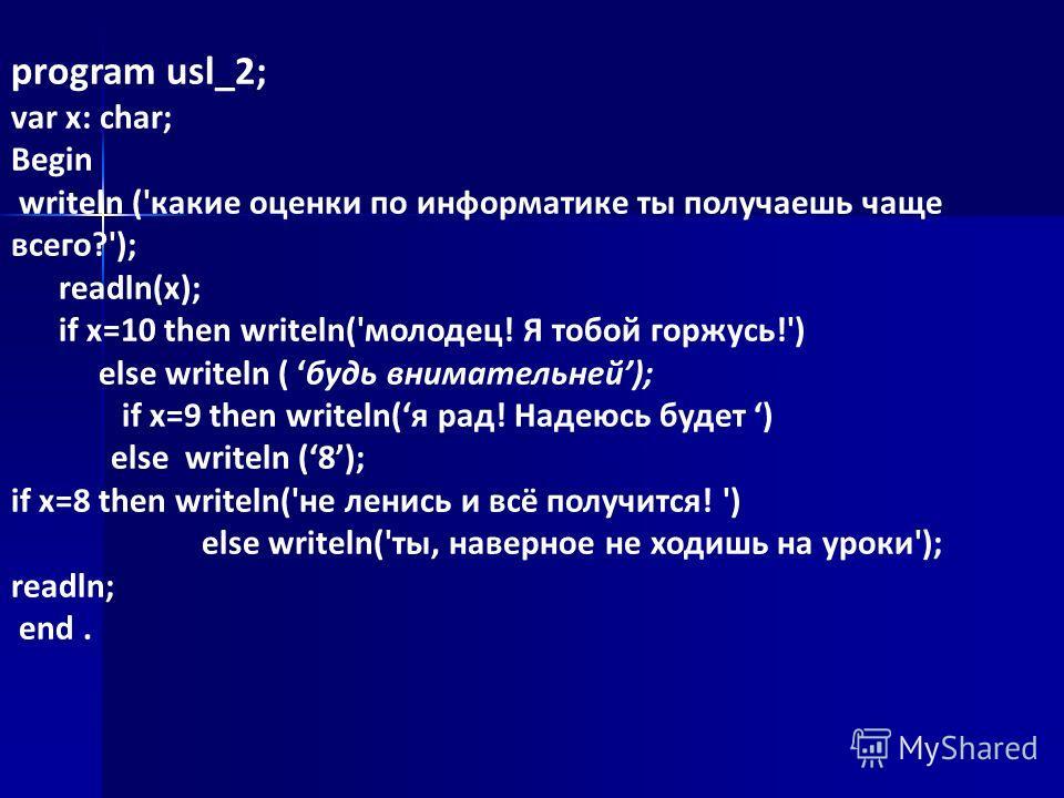 program usl_2; var x: char; Begin writeln ('какие оценки по информатике ты получаешь чаще всего?'); readln(x); if x=10 then writeln('молодец! Я тобой горжусь!') else writeln ( будь внимательней); if x=9 then writeln(я рад! Надеюсь будет ) else writel