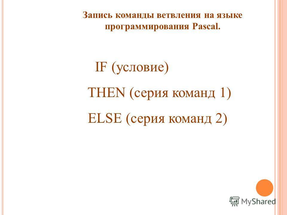 Запись команды ветвления на языке программирования Pascal. IF (условие) THEN (серия команд 1) ELSE (серия команд 2)