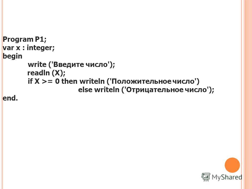 Program Р1; var х : integer; begin write ('Введите число'); readln (Х); if Х >= 0 then writeln ('Положительное число') else writeln ('Отрицательное число'); end.