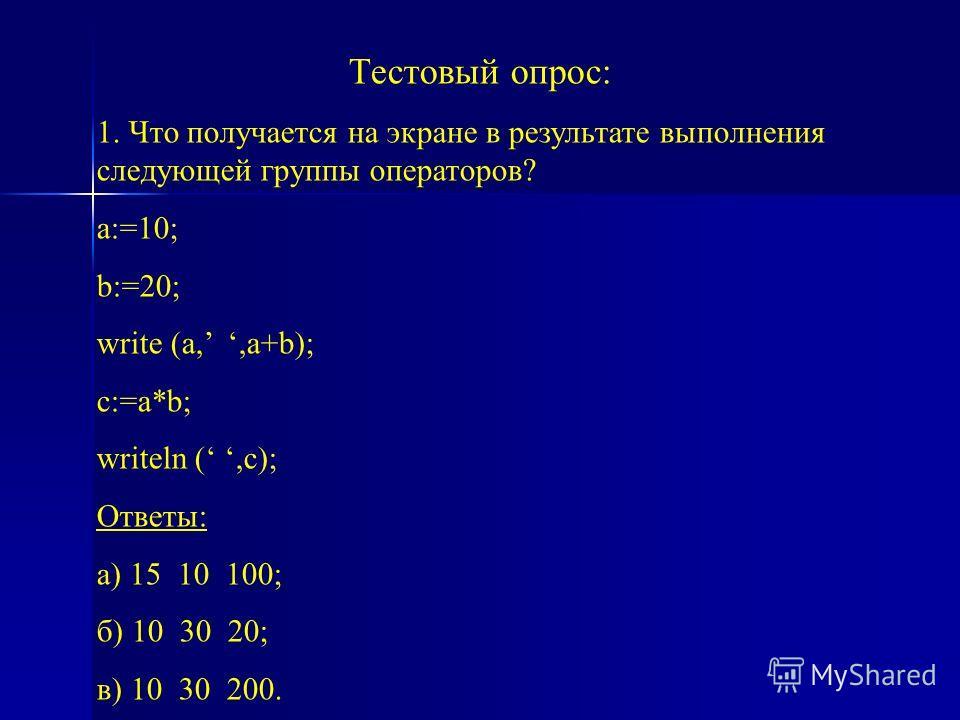 Тестовый опрос: 1. Что получается на экране в результате выполнения следующей группы операторов? a:=10; b:=20; write (a,,a+b); c:=a*b; writeln (,c); Ответы: а) 15 10 100; б) 10 30 20; в) 10 30 200.