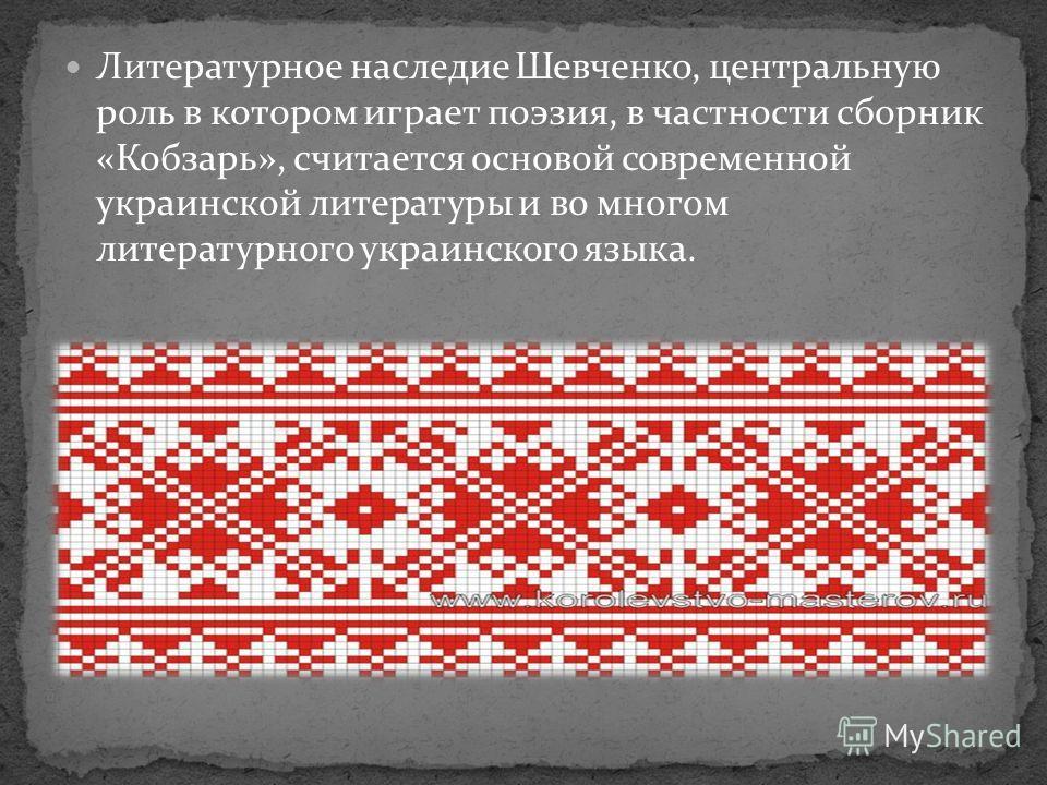 Литературное наследие Шевченко, центральную роль в котором играет поэзия, в частности сборник «Кобзарь», считается основой современной украинской литературы и во многом литературного украинского языка.