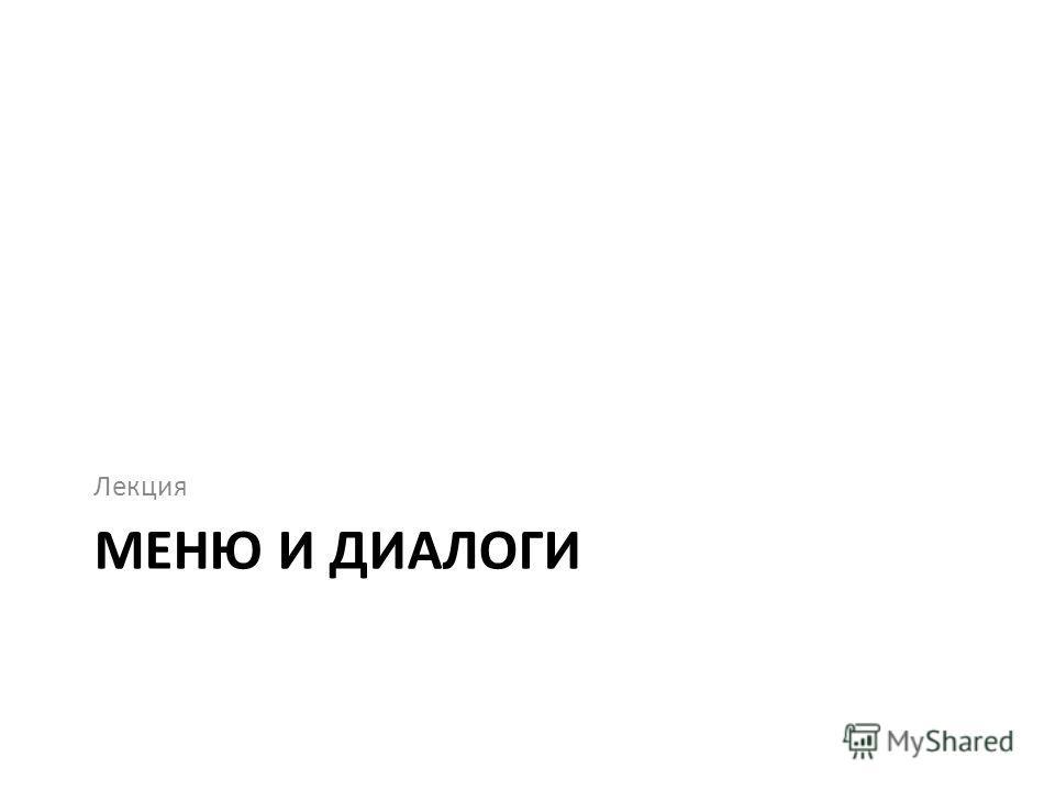 МЕНЮ И ДИАЛОГИ Лекция