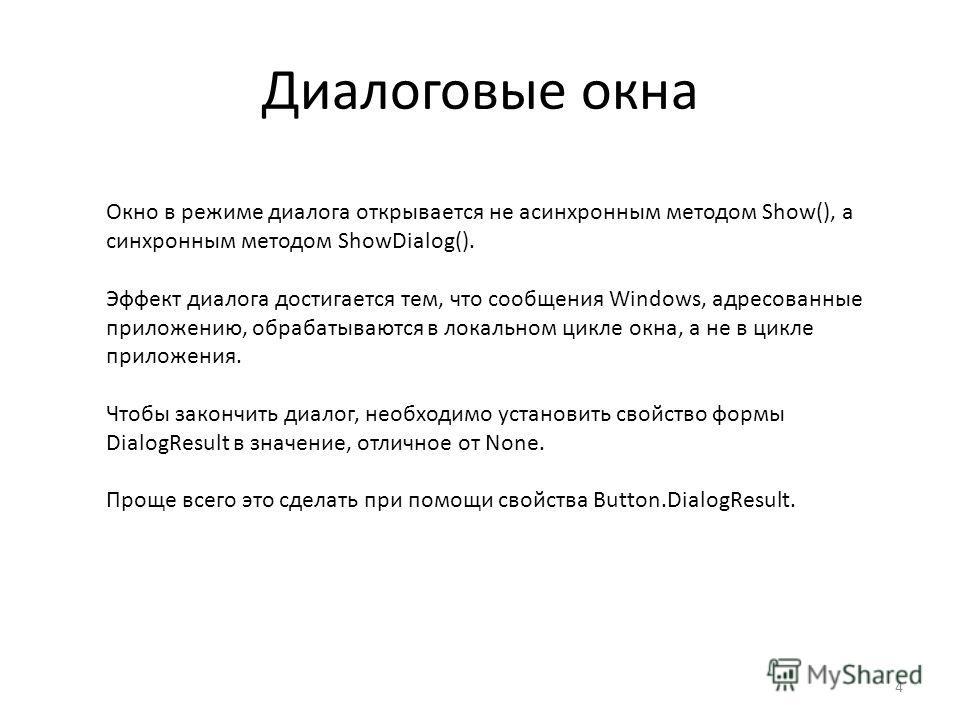 Диалоговые окна 4 Окно в режиме диалога открывается не асинхронным методом Show(), а синхронным методом ShowDialog(). Эффект диалога достигается тем, что сообщения Windows, адресованные приложению, обрабатываются в локальном цикле окна, а не в цикле