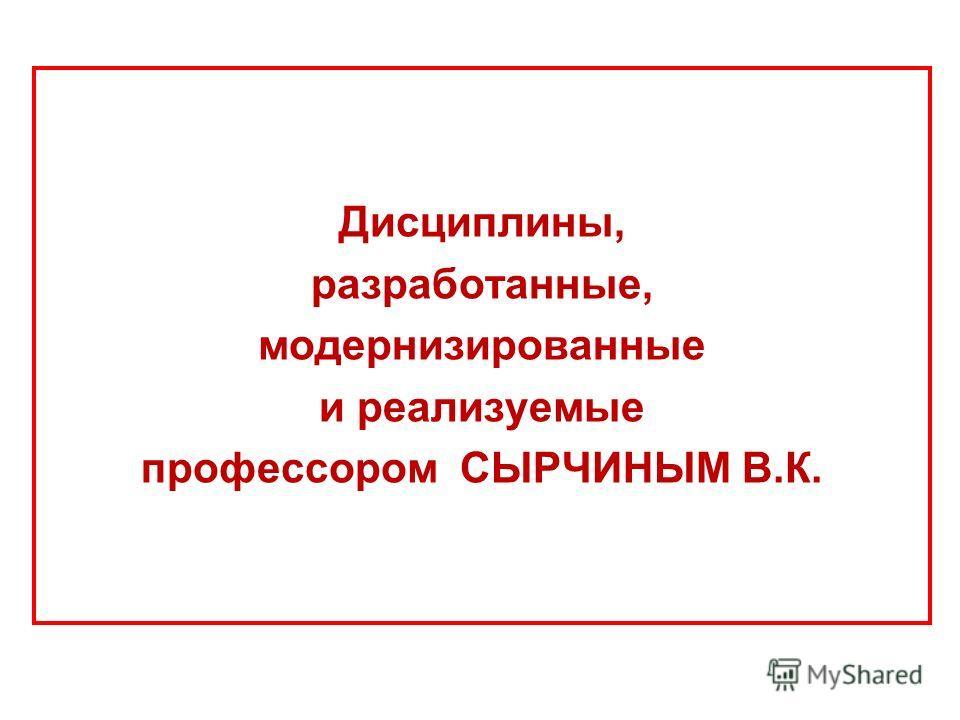 Дисциплины, разработанные, модернизированные и реализуемые профессором СЫРЧИНЫМ В.К.