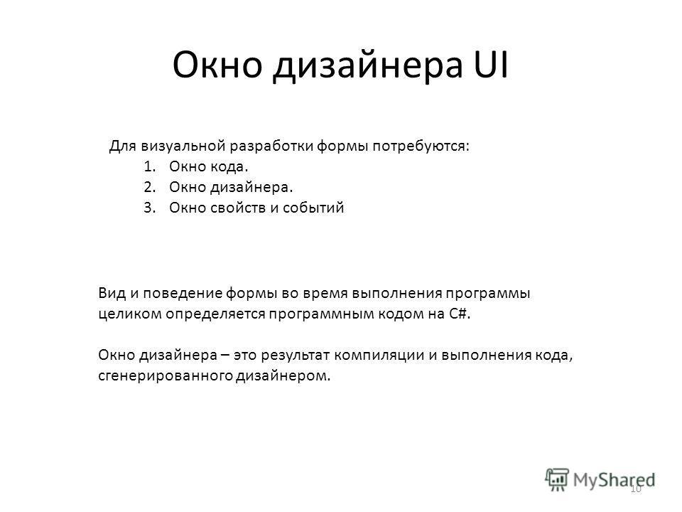 Окно дизайнера UI 10 Вид и поведение формы во время выполнения программы целиком определяется программным кодом на C#. Окно дизайнера – это результат компиляции и выполнения кода, сгенерированного дизайнером. Для визуальной разработки формы потребуют
