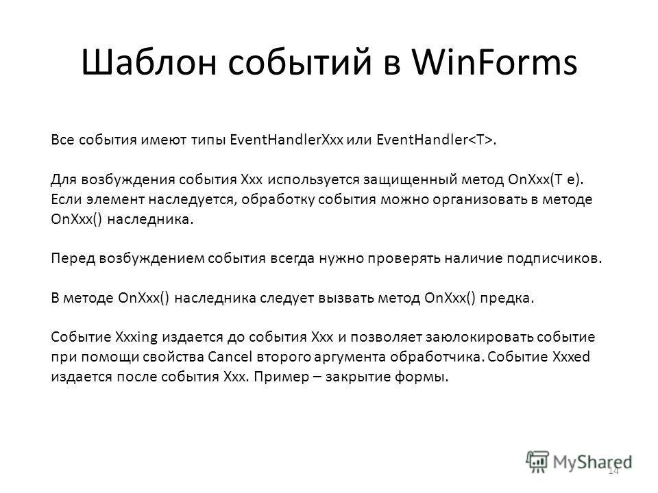 Шаблон событий в WinForms 14 Все события имеют типы EventHandlerXxx или EventHandler. Для возбуждения события Xxx используется защищенный метод OnXxx(T e). Если элемент наследуется, обработку события можно организовать в методе OnXxx() наследника. Пе